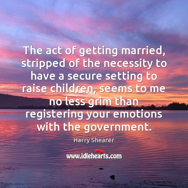 The act of getting married, stripped of the necessity to have a Harry Shearer Picture Quote