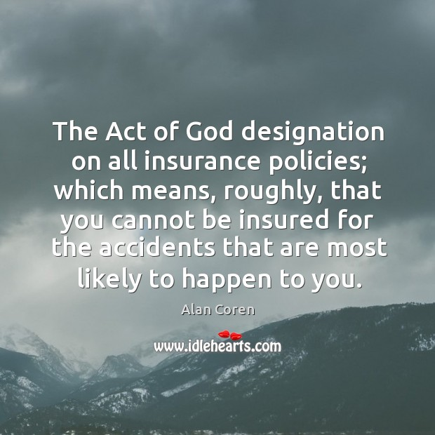The act of God designation on all insurance policies; which means, roughly, that you Alan Coren Picture Quote