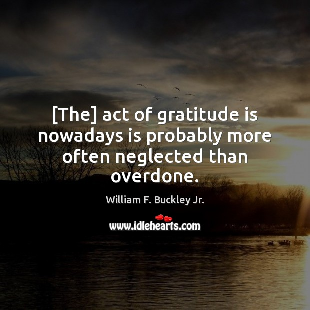 [The] act of gratitude is nowadays is probably more often neglected than overdone. William F. Buckley Jr. Picture Quote