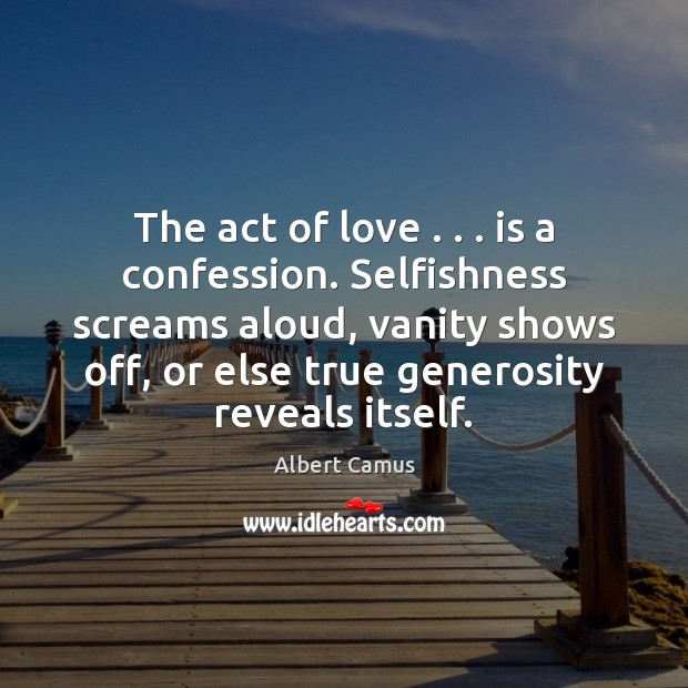 The act of love . . . is a confession. Selfishness screams aloud, vanity shows Albert Camus Picture Quote