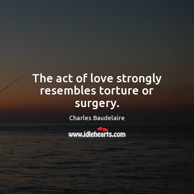 The act of love strongly resembles torture or surgery. Charles Baudelaire Picture Quote