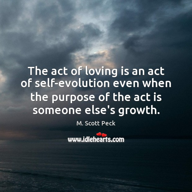 The act of loving is an act of self-evolution even when the M. Scott Peck Picture Quote