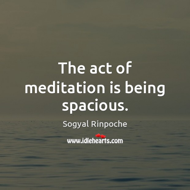 The act of meditation is being spacious. Sogyal Rinpoche Picture Quote