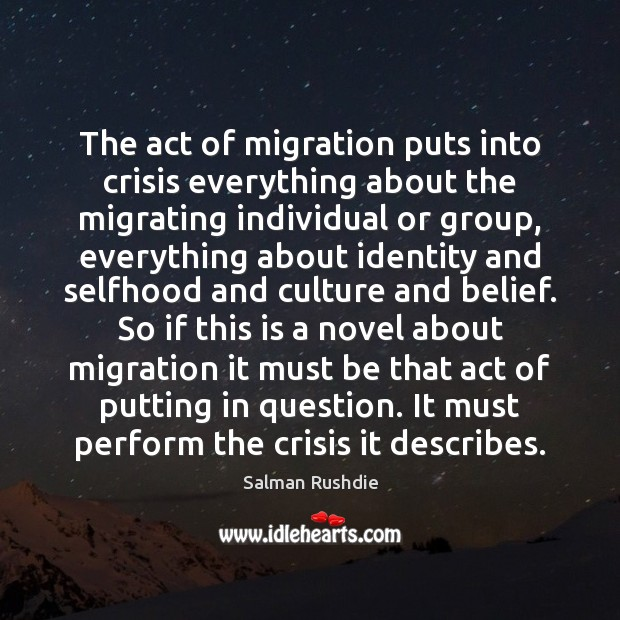 The act of migration puts into crisis everything about the migrating individual Salman Rushdie Picture Quote