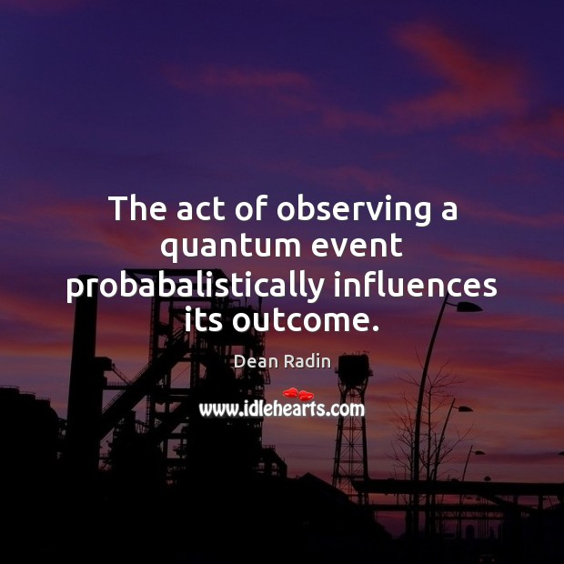 The act of observing a quantum event probabalistically influences its outcome. Image