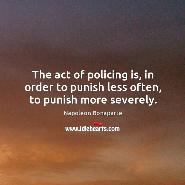 The act of policing is, in order to punish less often, to punish more severely. Image