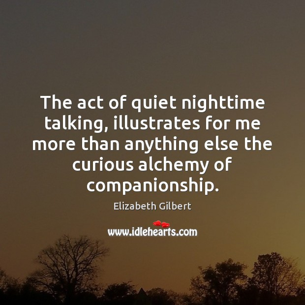 The act of quiet nighttime talking, illustrates for me more than anything Elizabeth Gilbert Picture Quote