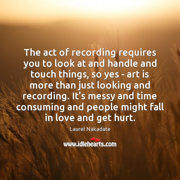 The act of recording requires you to look at and handle and Image
