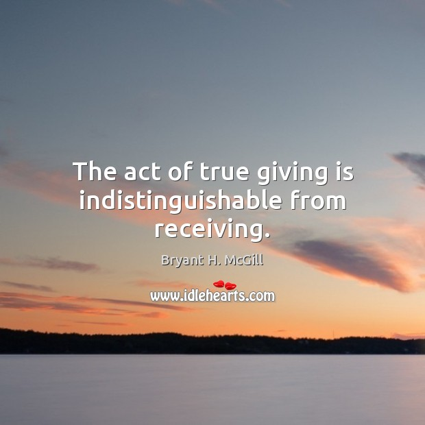 Image, The act of true giving is indistinguishable from receiving.
