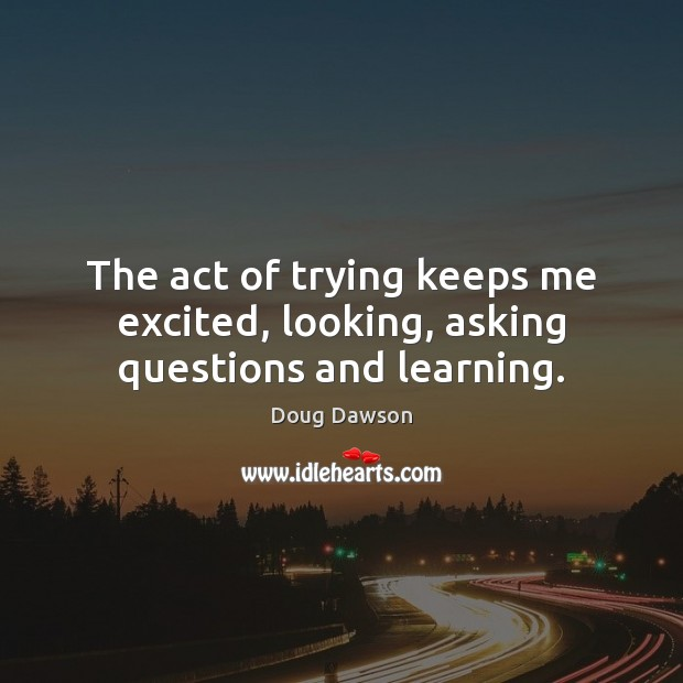 Image, The act of trying keeps me excited, looking, asking questions and learning.