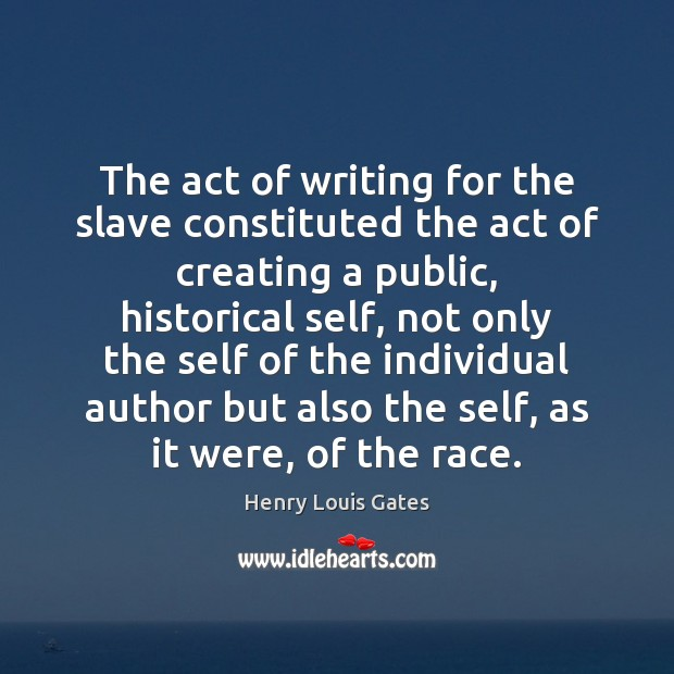 The act of writing for the slave constituted the act of creating Henry Louis Gates Picture Quote