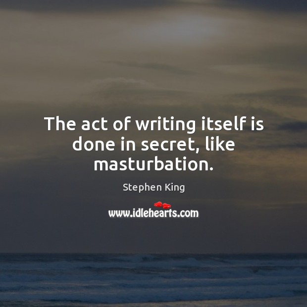 The act of writing itself is done in secret, like masturbation. Secret Quotes Image