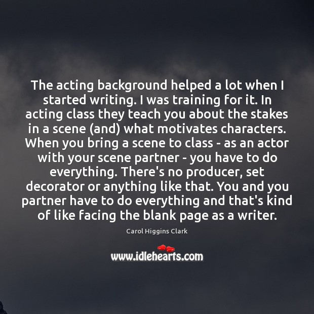 The acting background helped a lot when I started writing. I was Image
