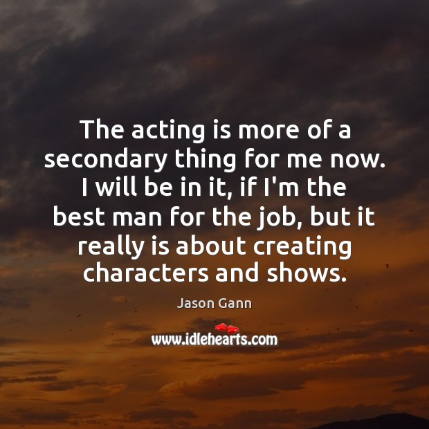 The acting is more of a secondary thing for me now. I Acting Quotes Image