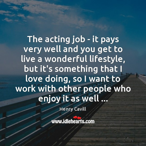 The acting job – it pays very well and you get to Image