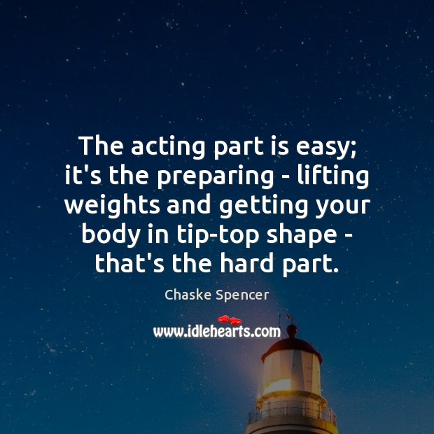 The acting part is easy; it's the preparing – lifting weights and Image