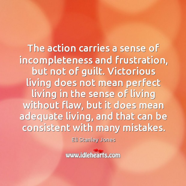 The action carries a sense of incompleteness and frustration, but not of guilt. Eli Stanley Jones Picture Quote