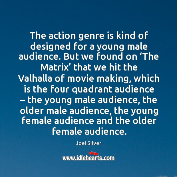 The action genre is kind of designed for a young male audience. Image