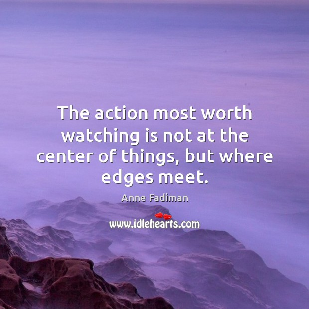 Image, The action most worth watching is not at the center of things, but where edges meet.