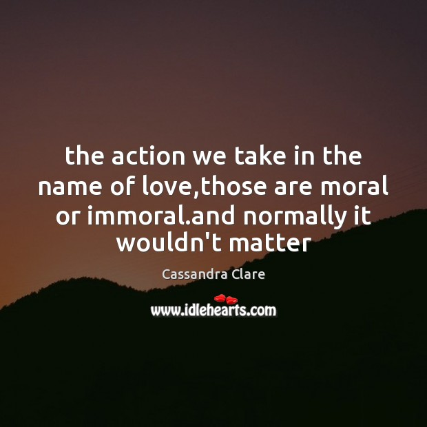 The action we take in the name of love,those are moral Cassandra Clare Picture Quote