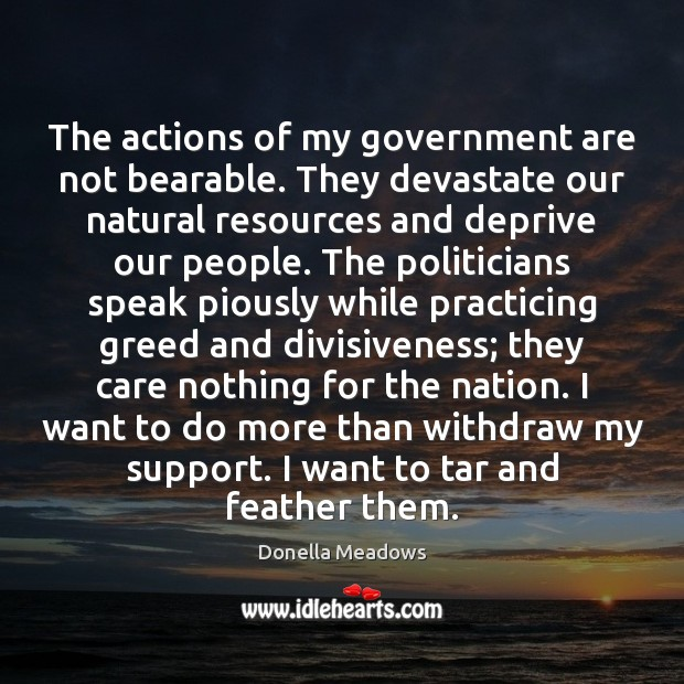 The actions of my government are not bearable. They devastate our natural Donella Meadows Picture Quote