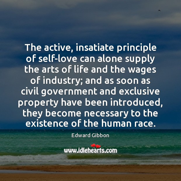 The active, insatiate principle of self-love can alone supply the arts of Edward Gibbon Picture Quote