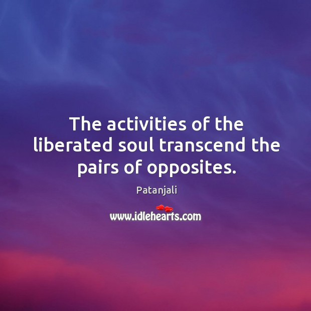 The activities of the liberated soul transcend the pairs of opposites. Patanjali Picture Quote