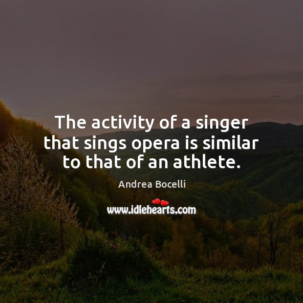 The activity of a singer that sings opera is similar to that of an athlete. Andrea Bocelli Picture Quote