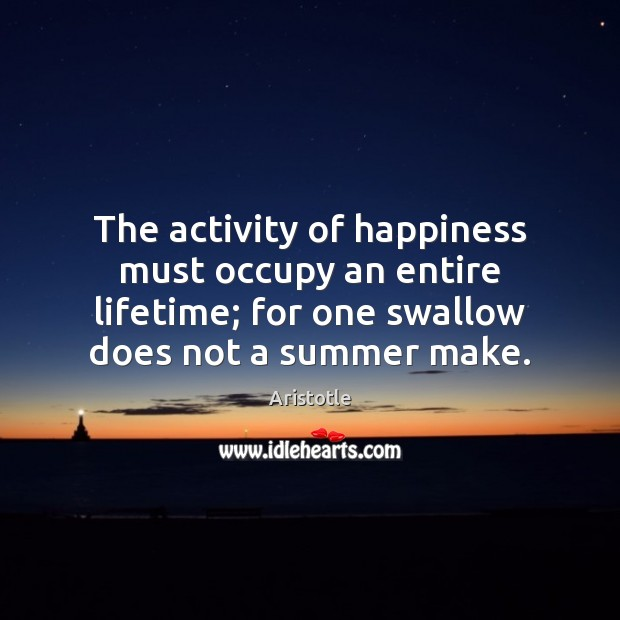 Image, The activity of happiness must occupy an entire lifetime; for one swallow