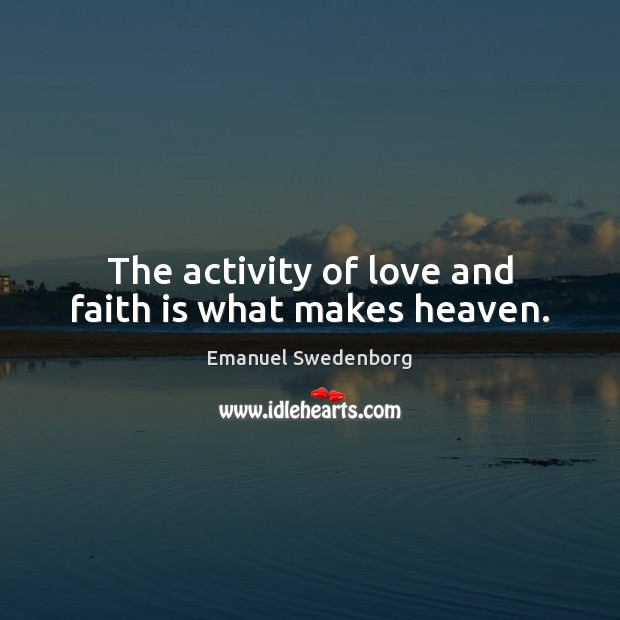 The activity of love and faith is what makes heaven. Emanuel Swedenborg Picture Quote