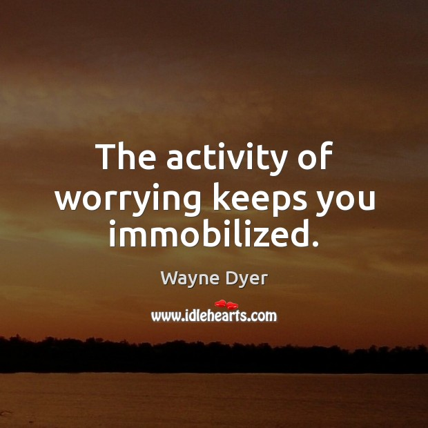 Image, The activity of worrying keeps you immobilized.
