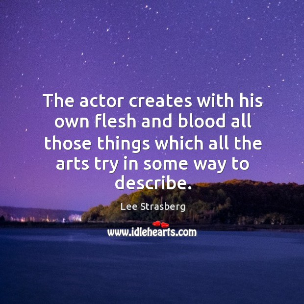 The actor creates with his own flesh and blood all those things which all the arts try in some way to describe. Image