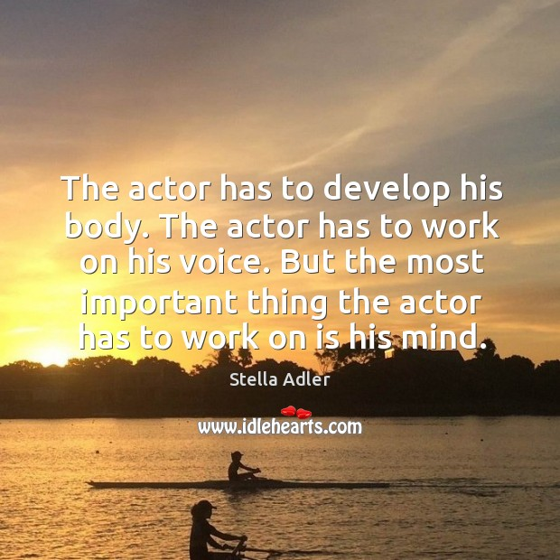 The actor has to develop his body. The actor has to work on his voice. Image