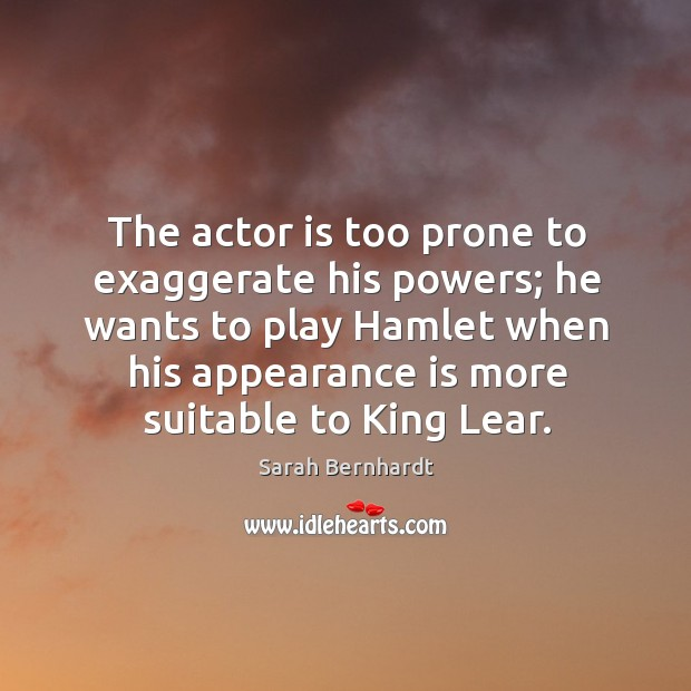 The actor is too prone to exaggerate his powers; he wants to play hamlet when his appearance is more suitable to king lear. Sarah Bernhardt Picture Quote
