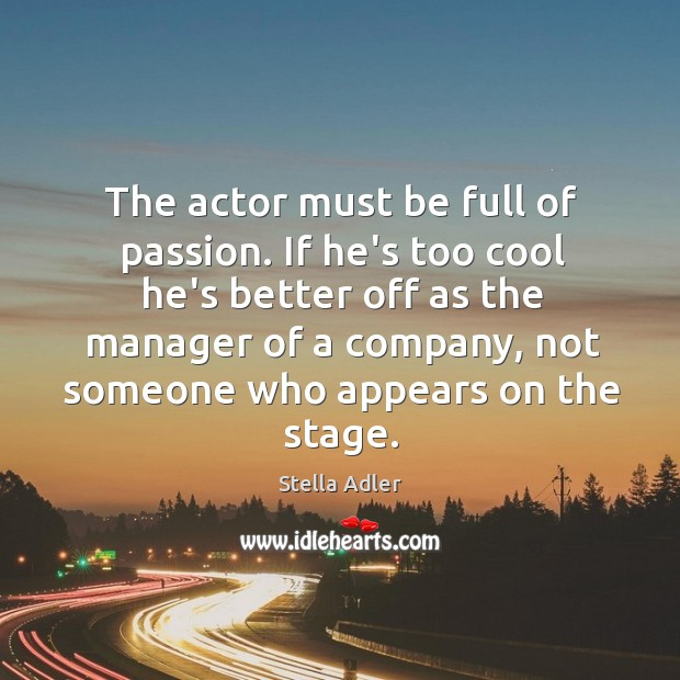 Image, The actor must be full of passion. If he's too cool he's