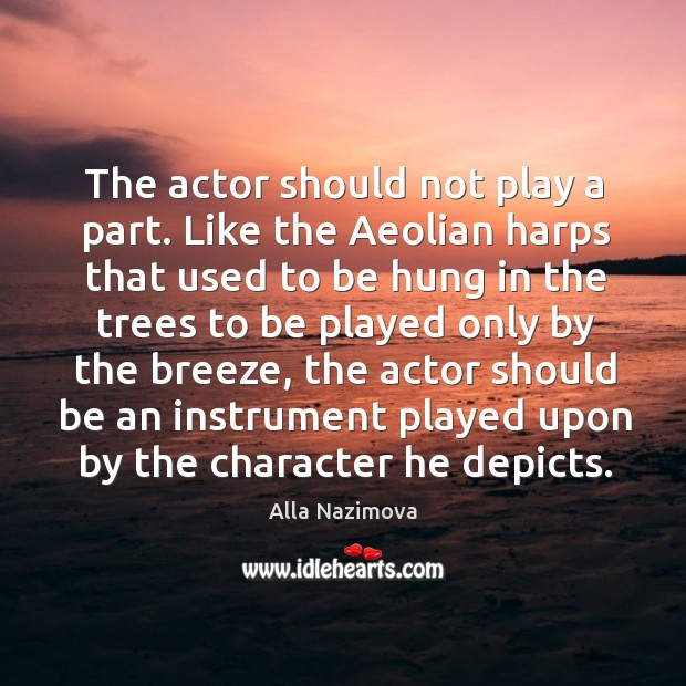 Image, The actor should not play a part. Like the aeolian harps