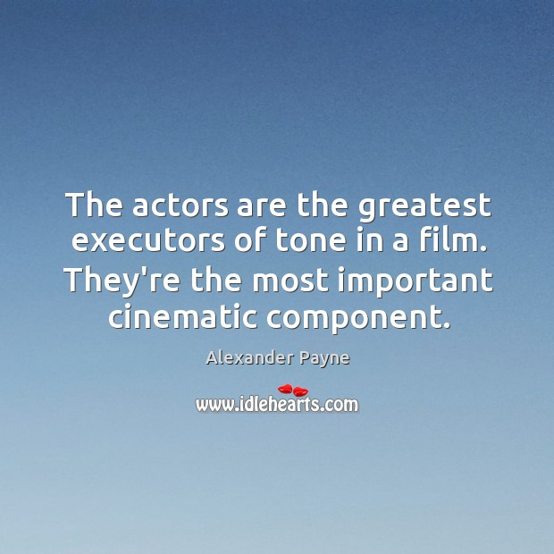 The actors are the greatest executors of tone in a film. They're Image