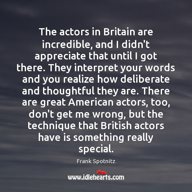 The actors in Britain are incredible, and I didn't appreciate that until Appreciate Quotes Image