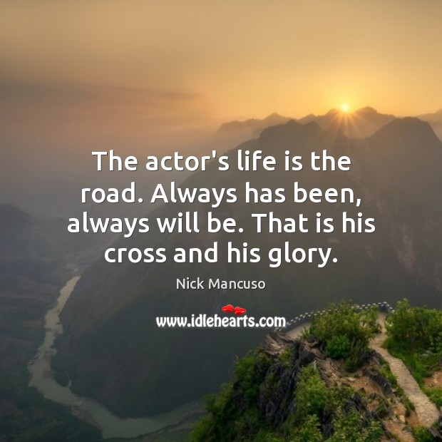 The actor's life is the road. Always has been, always will be. Image