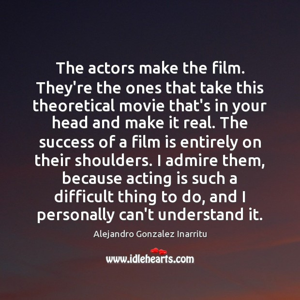 The actors make the film. They're the ones that take this theoretical Image