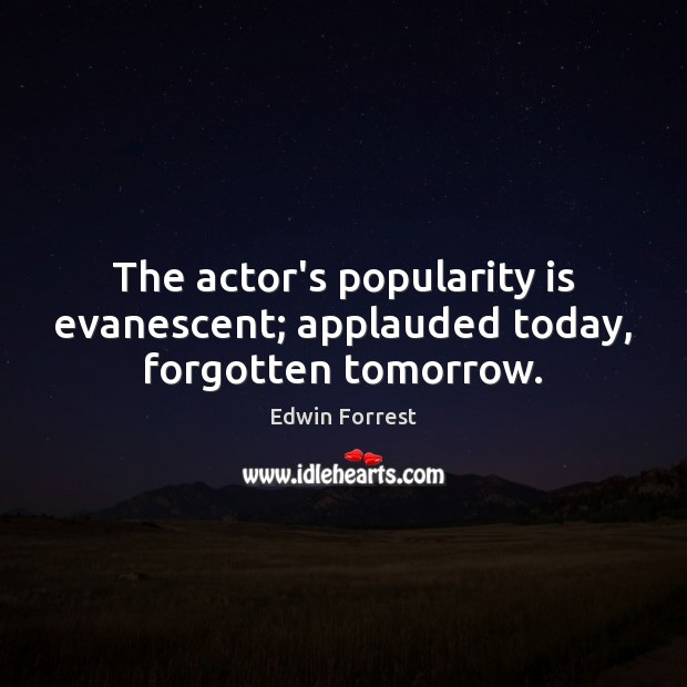 Image, The actor's popularity is evanescent; applauded today, forgotten tomorrow.