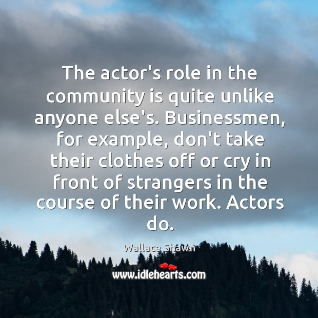 The actor's role in the community is quite unlike anyone else's. Businessmen, Wallace Shawn Picture Quote