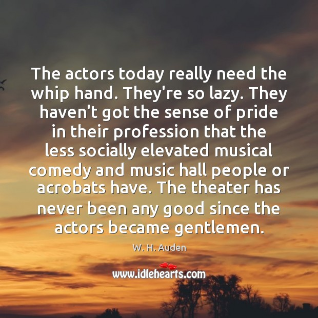 The actors today really need the whip hand. They're so lazy. They W. H. Auden Picture Quote
