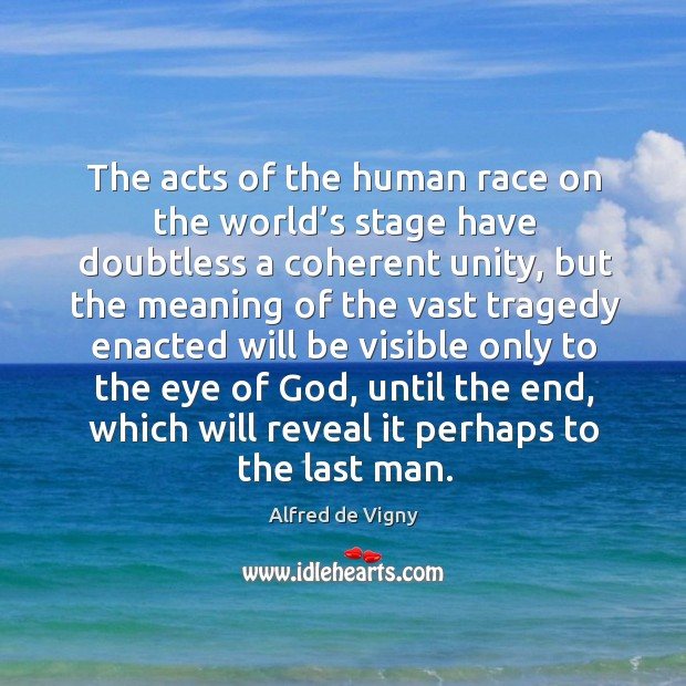The acts of the human race on the world's stage have doubtless a coherent unity Alfred de Vigny Picture Quote