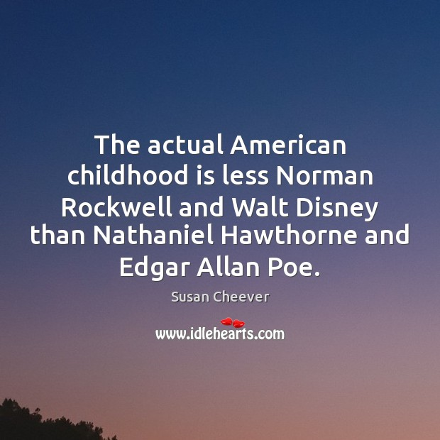 The actual American childhood is less Norman Rockwell and Walt Disney than Susan Cheever Picture Quote