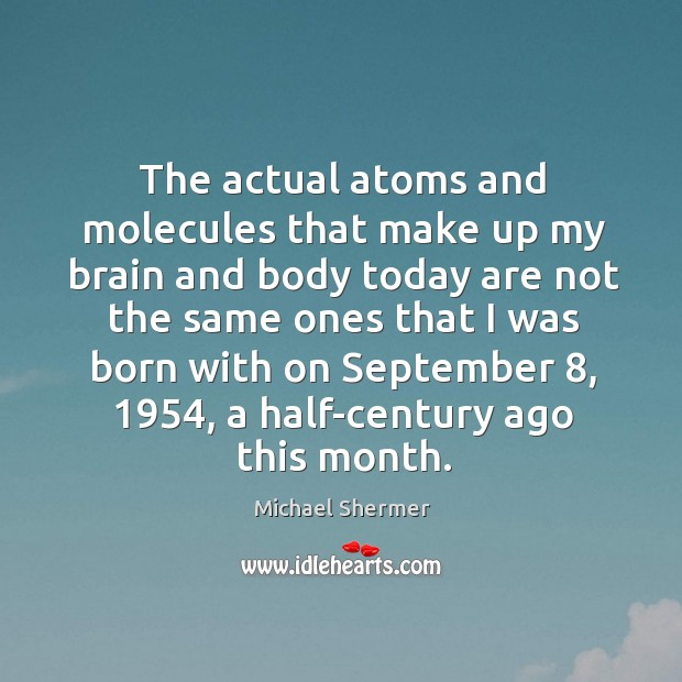 The actual atoms and molecules that make up my brain and body today are not the same Image