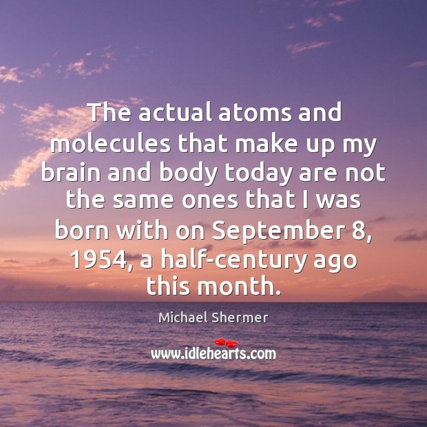 The actual atoms and molecules that make up my brain and body Michael Shermer Picture Quote