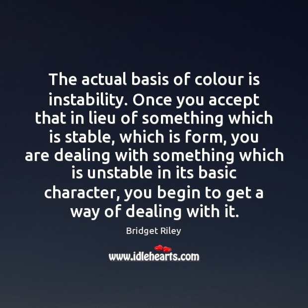 Image, The actual basis of colour is instability. Once you accept that in