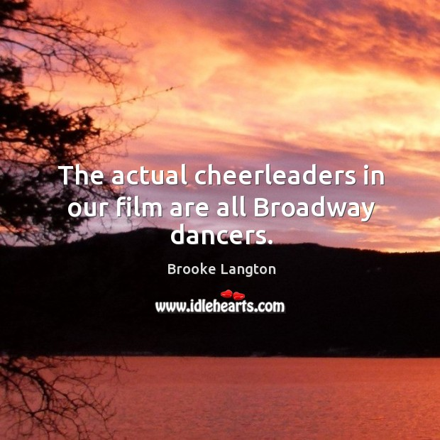 Image, The actual cheerleaders in our film are all broadway dancers.