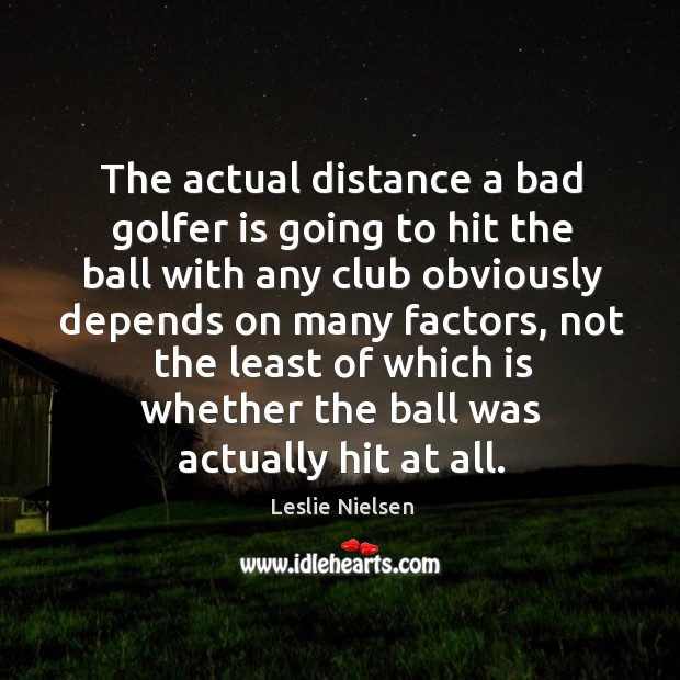 The actual distance a bad golfer is going to hit the ball Leslie Nielsen Picture Quote